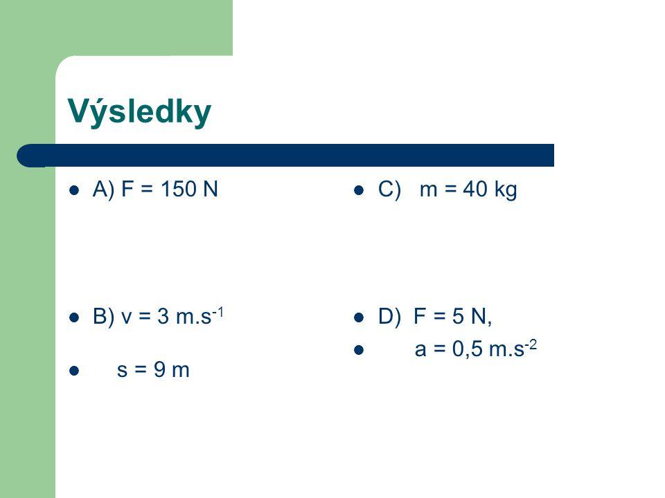 Výsledky A) F = 150 N B) v = 3 m.s -1 s = 9 m C) m = 40 kg D) F = 5 N, a = 0,5 m.s -2