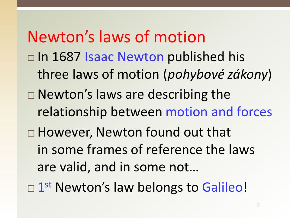 3 Newton's laws of motion  In 1687 Isaac Newton published his three laws of motion (pohybové zákony)  Newton's laws are describing the relationship between motion and forces  However, Newton found out that in some frames of reference the laws are valid, and in some not…  1 st Newton's law belongs to Galileo!