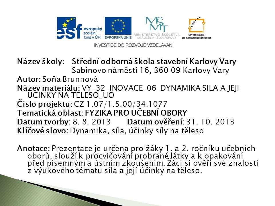Název školy: Střední odborná škola stavební Karlovy Vary Sabinovo náměstí 16, 360 09 Karlovy Vary Autor: Soňa Brunnová Název materiálu: VY_32_INOVACE_06_DYNAMIKA SILA A JEJI UCINKY NA TELESO_UO Číslo projektu: CZ 1.07/1.5.00/34.1077 Tematická oblast: FYZIKA PRO UČEBNÍ OBORY Datum tvorby: 8.