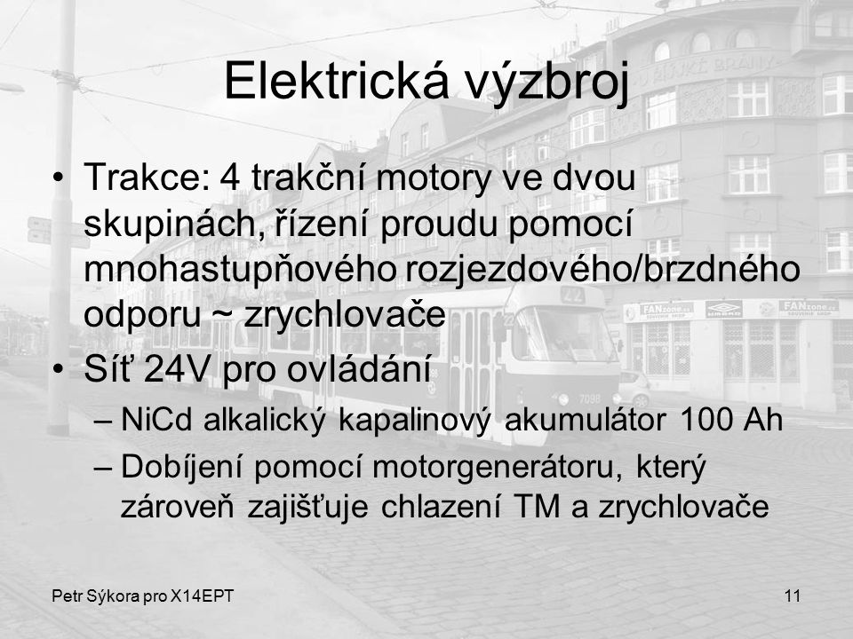 Petr Sýkora pro X14EPT11 Elektrická výzbroj Trakce: 4 trakční motory ve dvou skupinách, řízení proudu pomocí mnohastupňového rozjezdového/brzdného odp