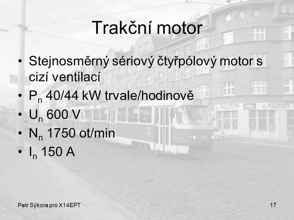 Petr Sýkora pro X14EPT17 Trakční motor Stejnosměrný sériový čtyřpólový motor s cizí ventilací P n 40/44 kW trvale/hodinově U n 600 V N n 1750 ot/min I