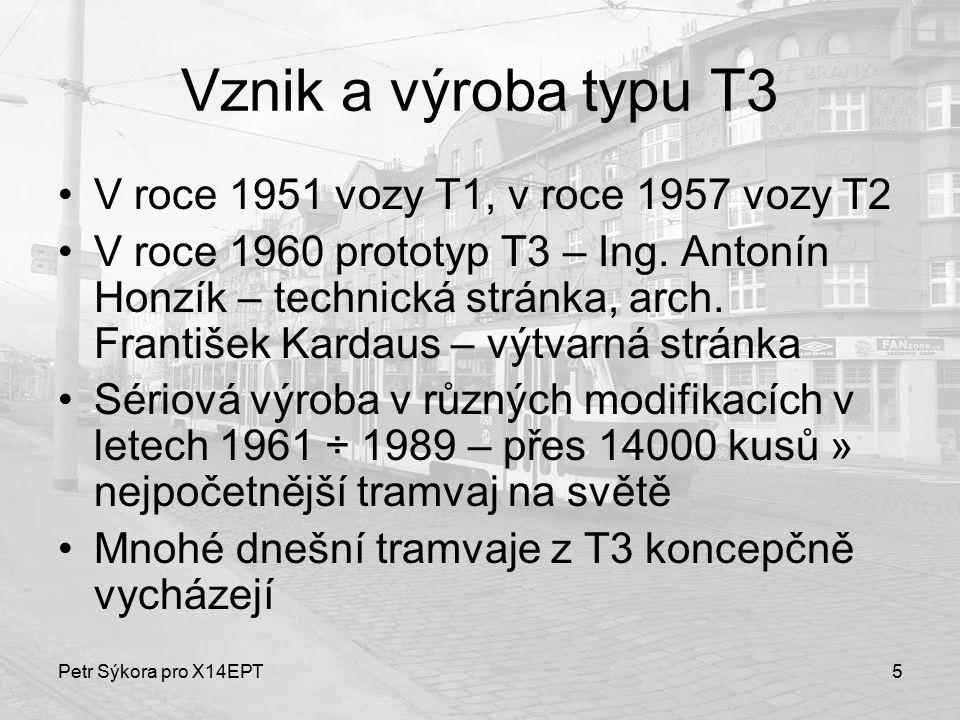 Petr Sýkora pro X14EPT5 Vznik a výroba typu T3 V roce 1951 vozy T1, v roce 1957 vozy T2 V roce 1960 prototyp T3 – Ing. Antonín Honzík – technická strá