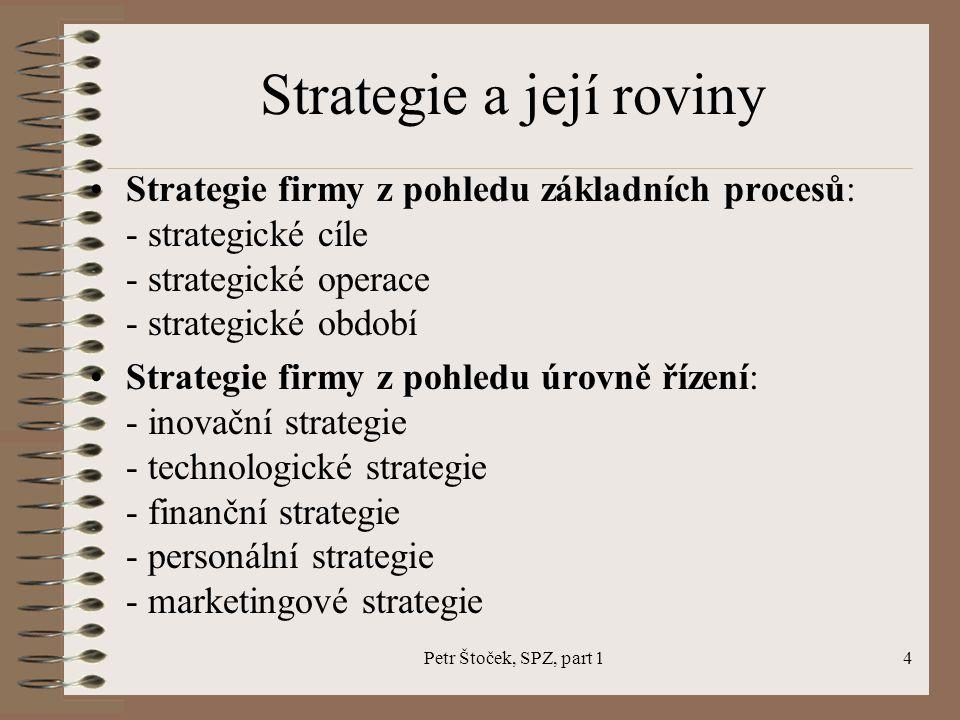 Petr Štoček, SPZ, part 14 Strategie a její roviny Strategie firmy z pohledu základních procesů: - strategické cíle - strategické operace - strategické období Strategie firmy z pohledu úrovně řízení: - inovační strategie - technologické strategie - finanční strategie - personální strategie - marketingové strategie