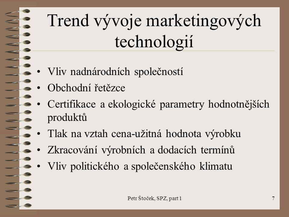 Petr Štoček, SPZ, part 17 Trend vývoje marketingových technologií Vliv nadnárodních společností Obchodní řetězce Certifikace a ekologické parametry hodnotnějších produktů Tlak na vztah cena-užitná hodnota výrobku Zkracování výrobních a dodacích termínů Vliv politického a společenského klimatu