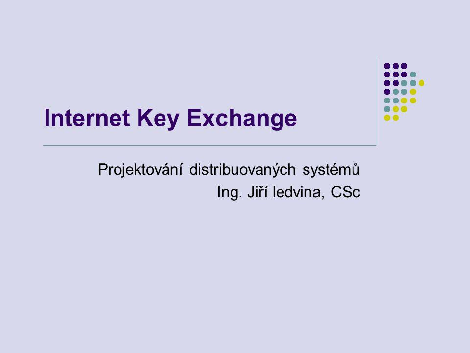 Internet Key Exchange Projektování distribuovaných systémů Ing. Jiří ledvina, CSc
