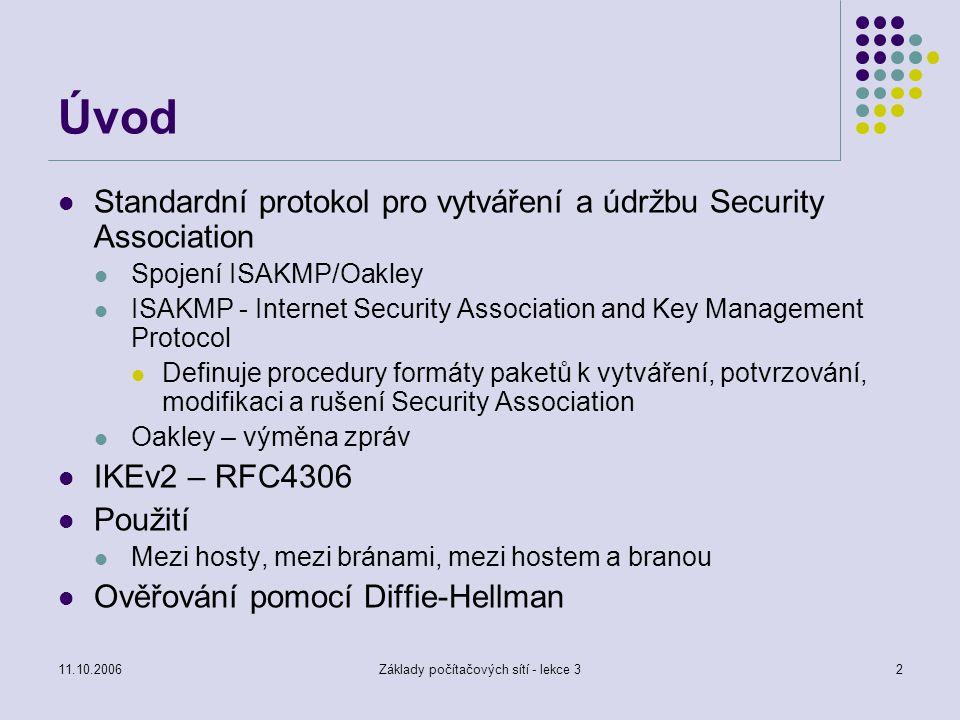 11.10.2006Základy počítačových sítí - lekce 32 Úvod Standardní protokol pro vytváření a údržbu Security Association Spojení ISAKMP/Oakley ISAKMP - Internet Security Association and Key Management Protocol Definuje procedury formáty paketů k vytváření, potvrzování, modifikaci a rušení Security Association Oakley – výměna zpráv IKEv2 – RFC4306 Použití Mezi hosty, mezi bránami, mezi hostem a branou Ověřování pomocí Diffie-Hellman