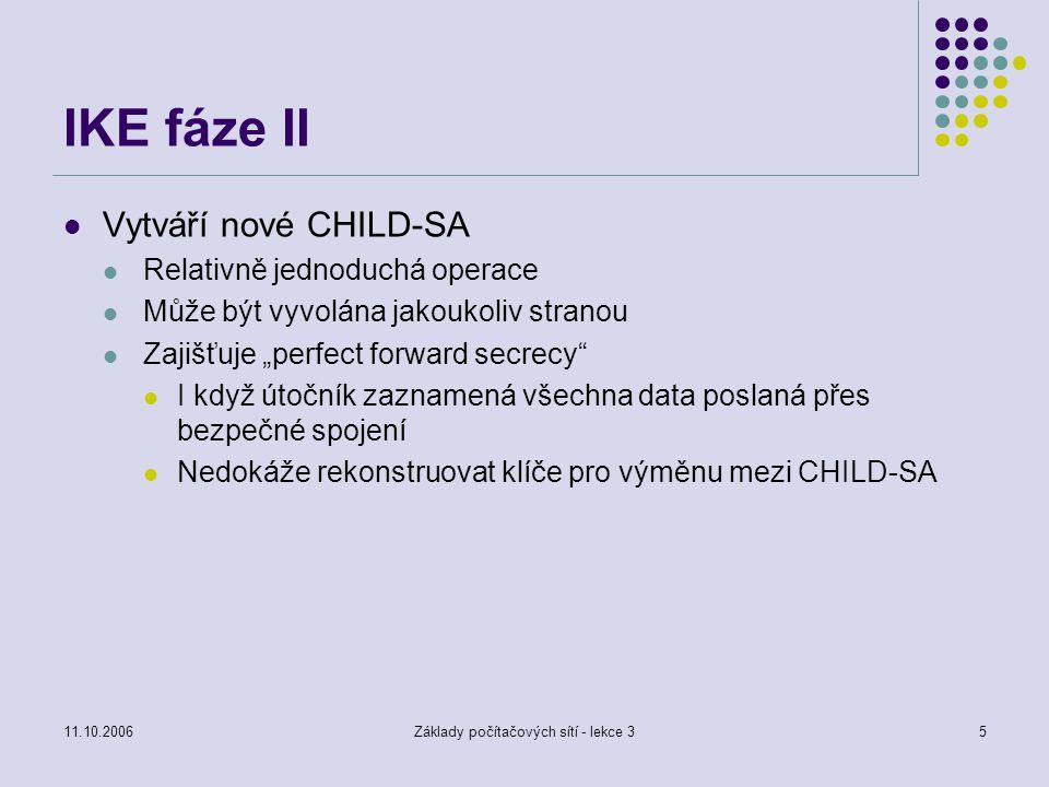 """11.10.2006Základy počítačových sítí - lekce 35 IKE fáze II Vytváří nové CHILD-SA Relativně jednoduchá operace Může být vyvolána jakoukoliv stranou Zajišťuje """"perfect forward secrecy I když útočník zaznamená všechna data poslaná přes bezpečné spojení Nedokáže rekonstruovat klíče pro výměnu mezi CHILD-SA"""