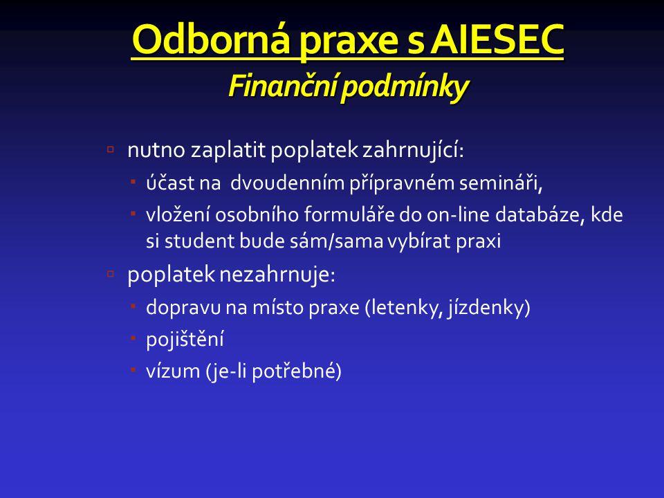 Odborná praxe s AIESEC Finanční podmínky  nutno zaplatit poplatek zahrnující:  účast na dvoudenním přípravném semináři,  vložení osobního formuláře do on-line databáze, kde si student bude sám/sama vybírat praxi  poplatek nezahrnuje:  dopravu na místo praxe (letenky, jízdenky)  pojištění  vízum (je-li potřebné)
