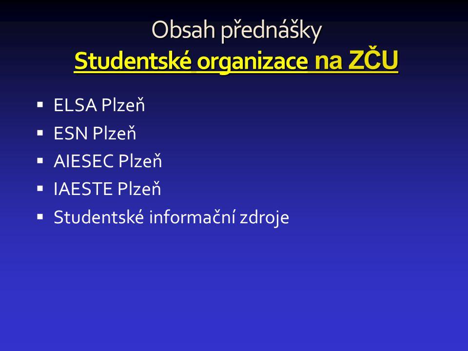 Obsah přednášky Studentské organizace na ZČU  ELSA Plzeň  ESN Plzeň  AIESEC Plzeň  IAESTE Plzeň  Studentské informační zdroje
