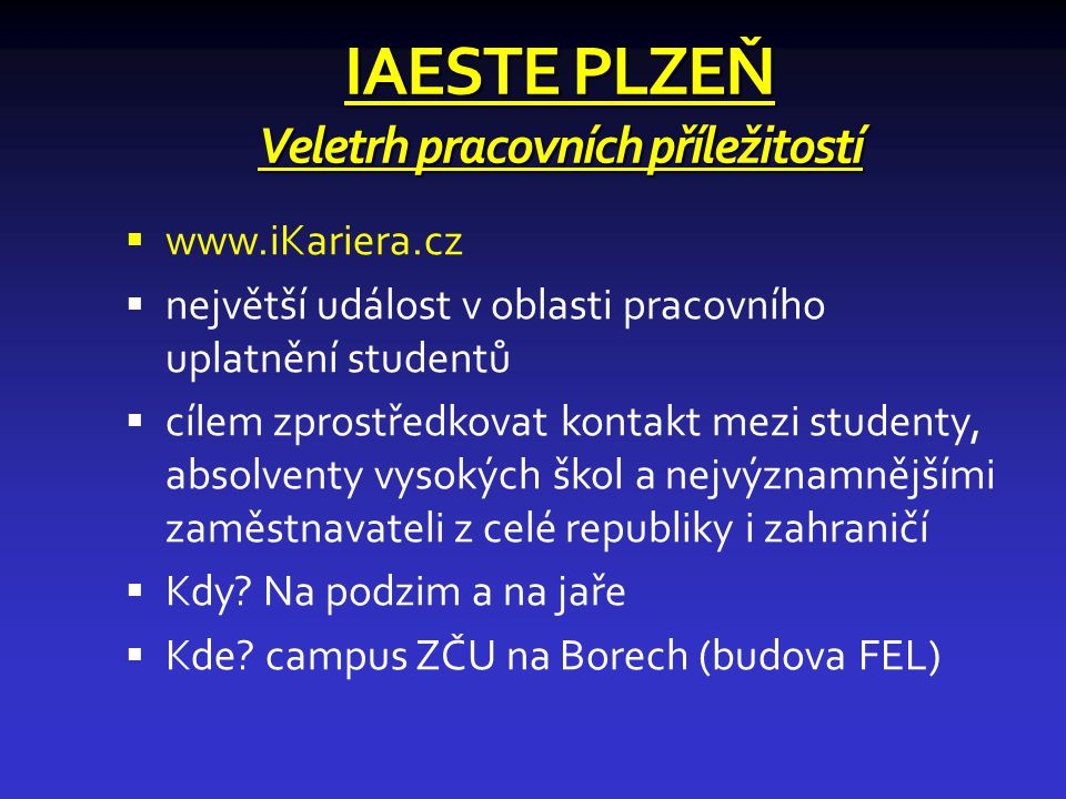 IAESTE PLZEŇ Veletrh pracovních příležitostí  www.iKariera.cz  největší událost v oblasti pracovního uplatnění studentů  cílem zprostředkovat kontakt mezi studenty, absolventy vysokých škol a nejvýznamnějšími zaměstnavateli z celé republiky i zahraničí  Kdy.