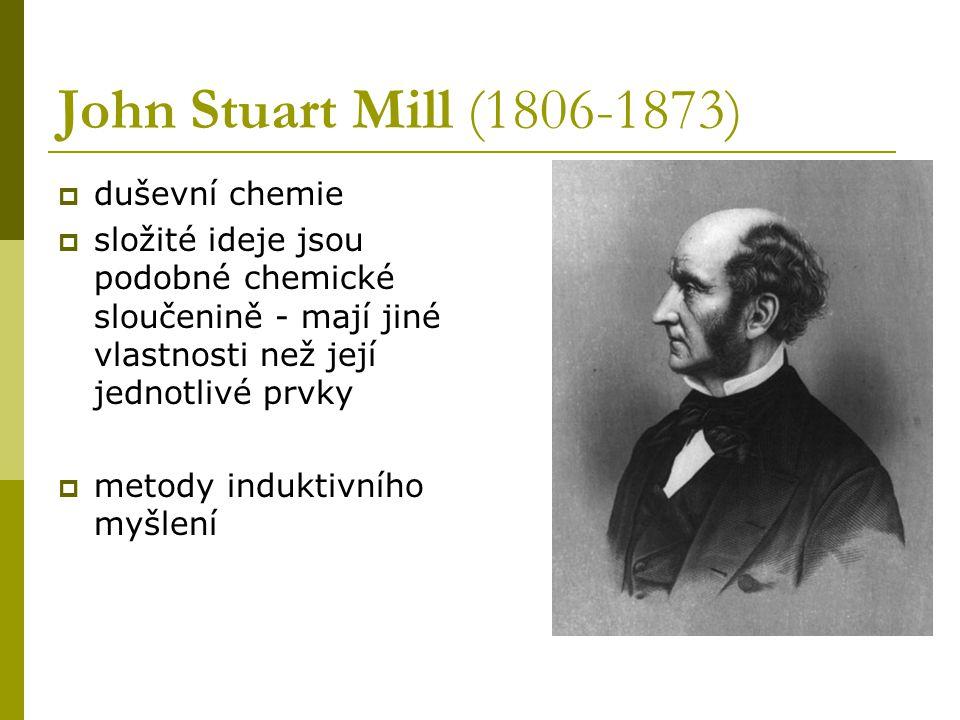 John Stuart Mill (1806-1873)  duševní chemie  složité ideje jsou podobné chemické sloučenině - mají jiné vlastnosti než její jednotlivé prvky  metody induktivního myšlení