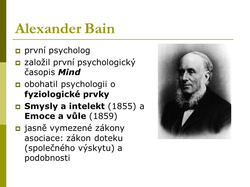Alexander Bain  první psycholog  založil první psychologický časopis Mind  obohatil psychologii o fyziologické prvky  Smysly a intelekt (1855) a Emoce a vůle (1859)  jasně vymezené zákony asociace: zákon doteku (společného výskytu) a podobnosti