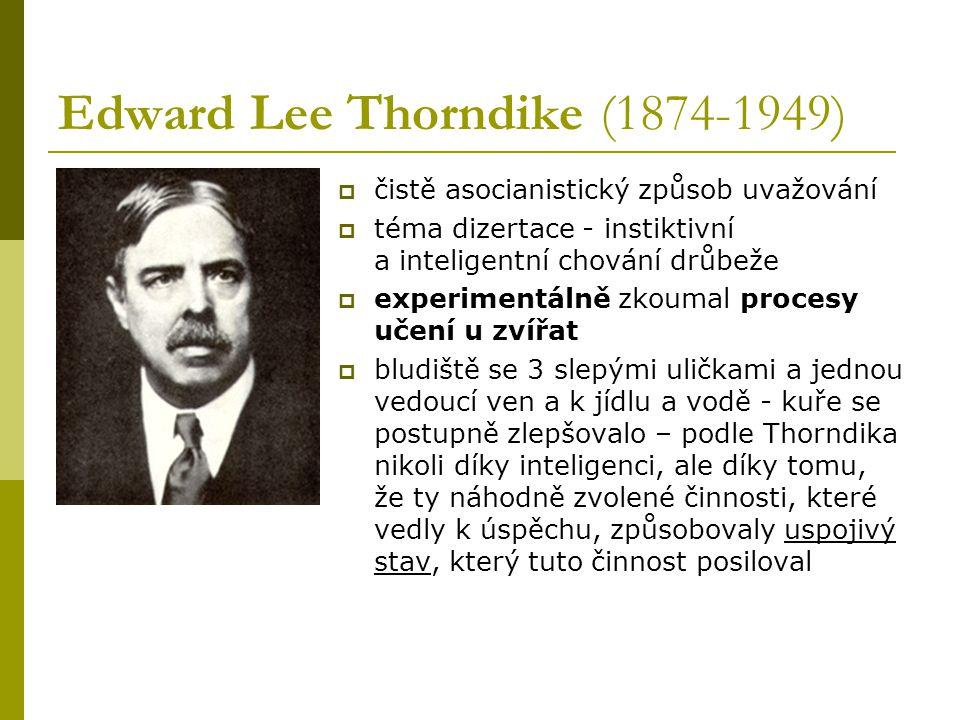 Edward Lee Thorndike (1874-1949)  čistě asocianistický způsob uvažování  téma dizertace - instiktivní a inteligentní chování drůbeže  experimentálně zkoumal procesy učení u zvířat  bludiště se 3 slepými uličkami a jednou vedoucí ven a k jídlu a vodě - kuře se postupně zlepšovalo – podle Thorndika nikoli díky inteligenci, ale díky tomu, že ty náhodně zvolené činnosti, které vedly k úspěchu, způsobovaly uspojivý stav, který tuto činnost posiloval