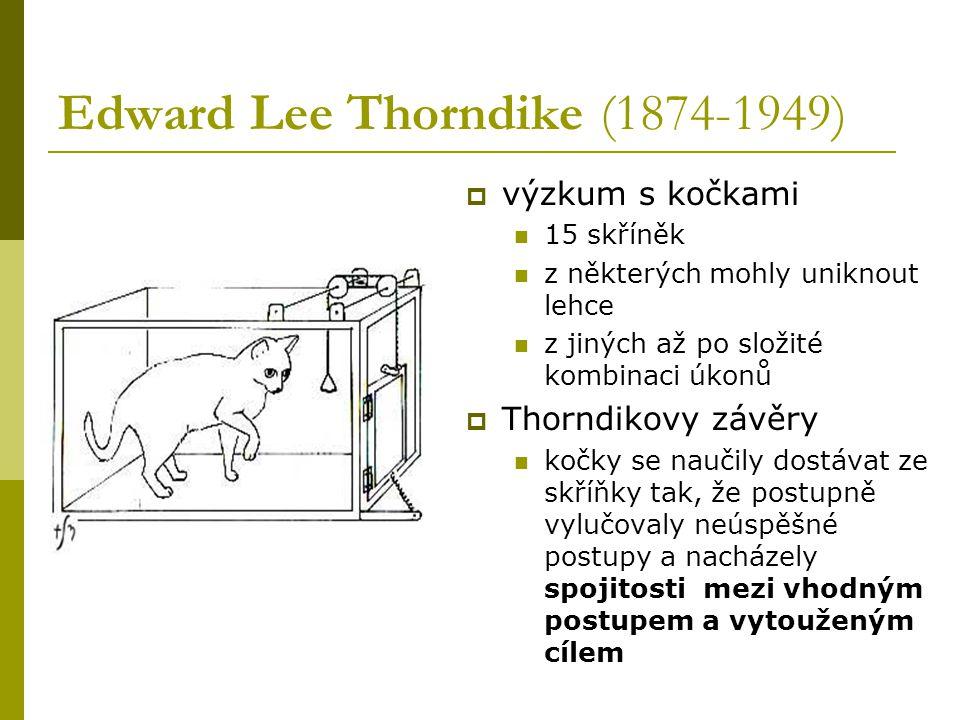 Edward Lee Thorndike (1874-1949)  výzkum s kočkami 15 skříněk z některých mohly uniknout lehce z jiných až po složité kombinaci úkonů  Thorndikovy závěry kočky se naučily dostávat ze skříňky tak, že postupně vylučovaly neúspěšné postupy a nacházely spojitosti mezi vhodným postupem a vytouženým cílem
