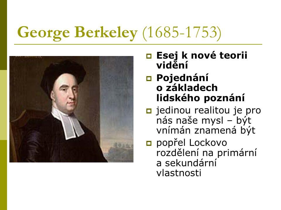 George Berkeley (1685-1753)  Esej k nové teorii vidění  Pojednání o základech lidského poznání  jedinou realitou je pro nás naše mysl – být vnímán znamená být  popřel Lockovo rozdělení na primární a sekundární vlastnosti