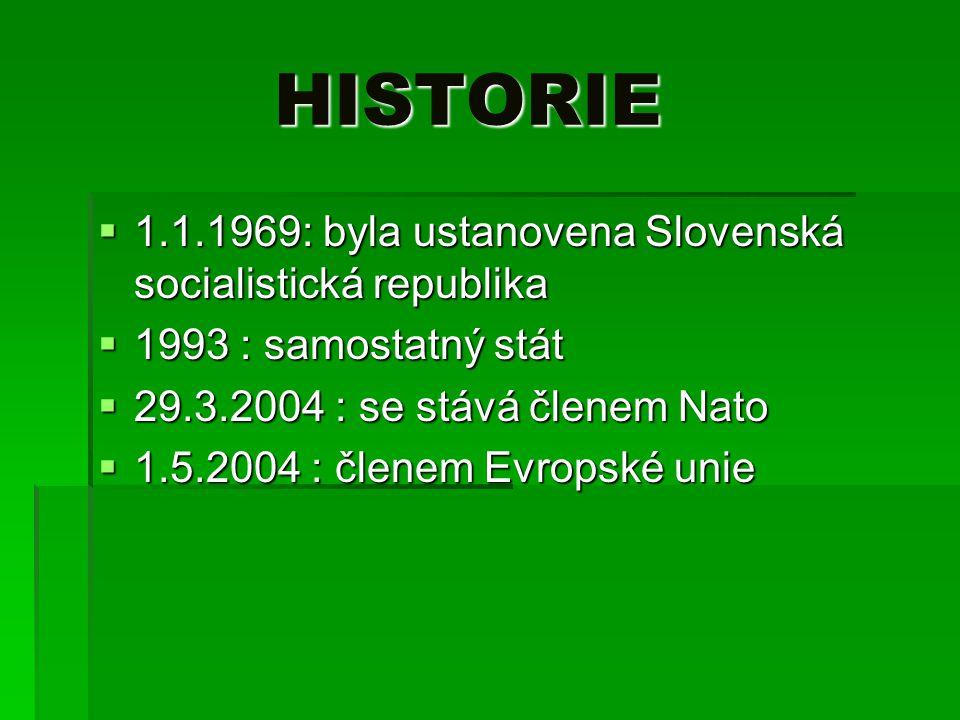 HISTORIE HISTORIE  1.1.1969: byla ustanovena Slovenská socialistická republika  1993 : samostatný stát  29.3.2004 : se stává členem Nato  1.5.2004