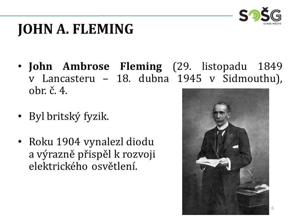 JOHN A. FLEMING John Ambrose Fleming (29. listopadu 1849 v Lancasteru – 18. dubna 1945 v Sidmouthu), obr. č. 4. Byl britský fyzik. Roku 1904 vynalezl