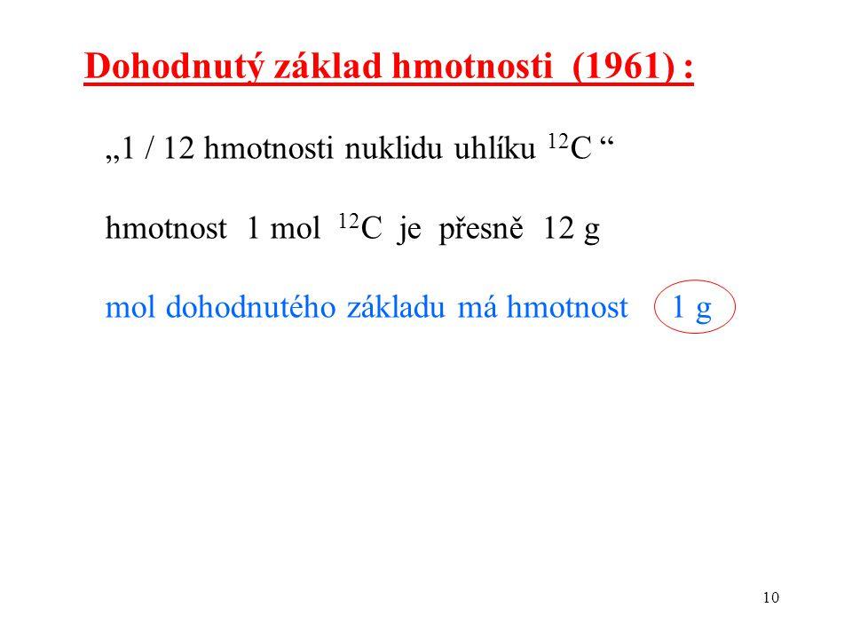 """10 Dohodnutý základ hmotnosti (1961) : """"1 / 12 hmotnosti nuklidu uhlíku 12 C """" hmotnost 1 mol 12 C je přesně 12 g mol dohodnutého základu má hmotnost"""