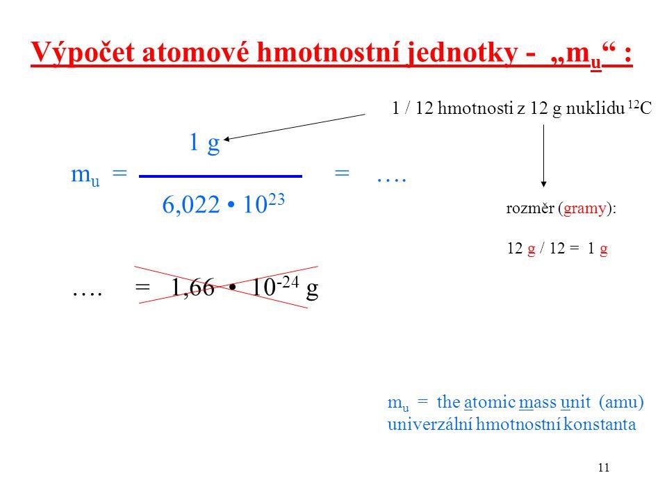 """11 Výpočet atomové hmotnostní jednotky - """"m u """" : 1 g m u = = …. 6,022 10 23 …. = 1,66 10 -24 g 1 / 12 hmotnosti z 12 g nuklidu 12 C m u = the atomic"""