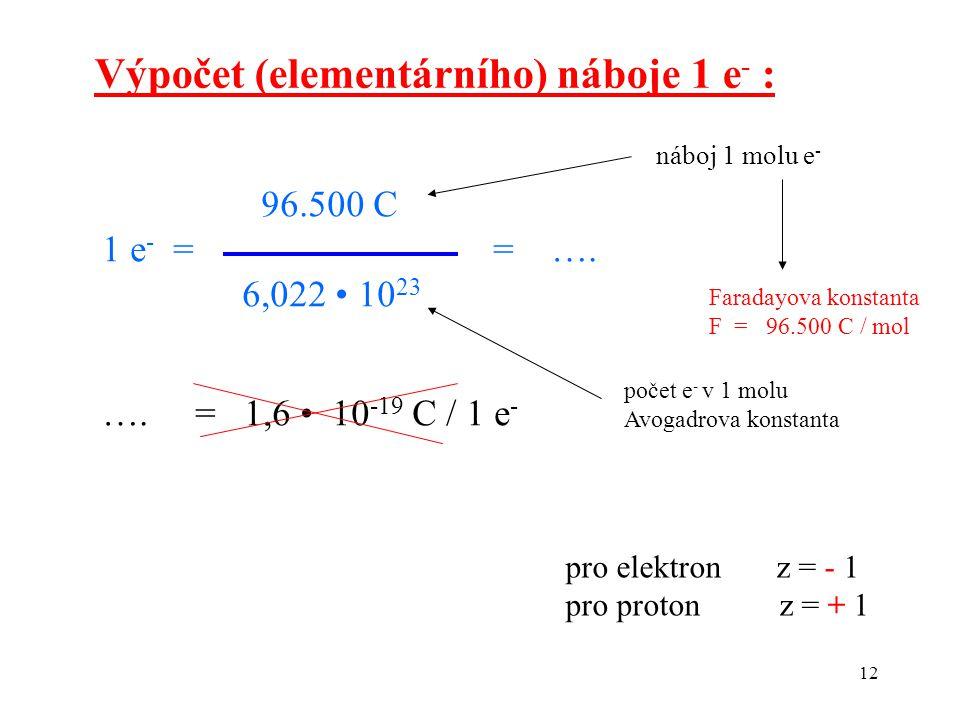 12 Výpočet (elementárního) náboje 1 e - : 96.500 C 1 e - = = …. 6,022 10 23 …. = 1,6 10 -19 C / 1 e - náboj 1 molu e - Faradayova konstanta F = 96.500
