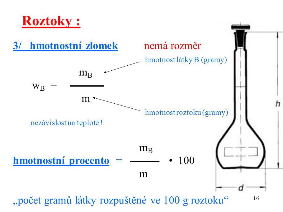 16 Roztoky : 3/ hmotnostní zlomek nemá rozměr hmotnost látky B (gramy) m B w B = m hmotnost roztoku (gramy) nezávislost na teplotě ! m B hmotnostní pr