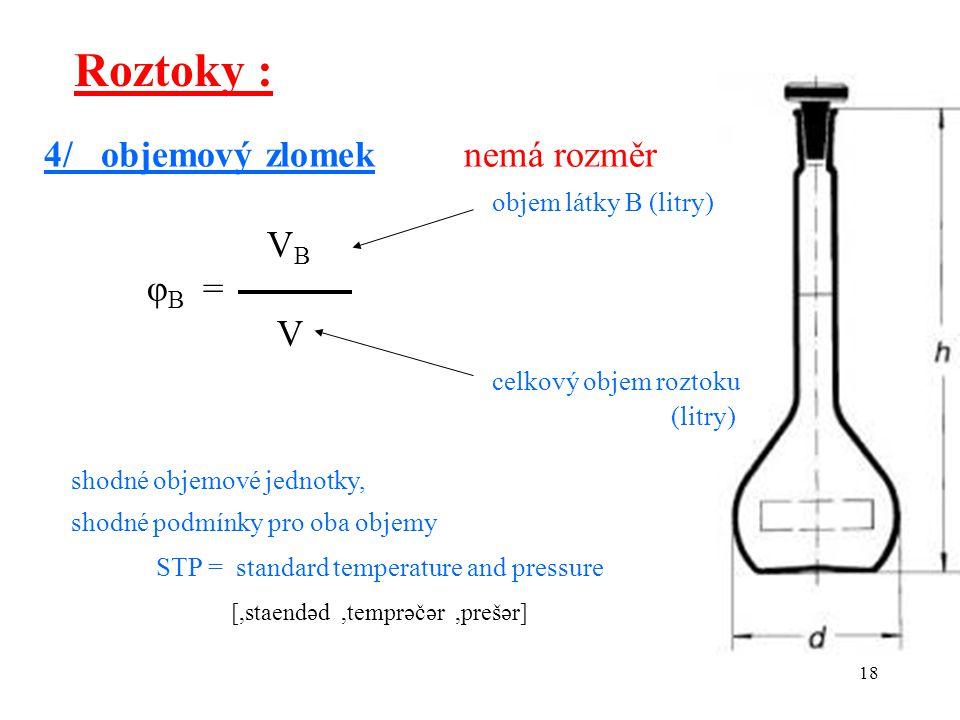 18 Roztoky : 4/ objemový zlomek nemá rozměr objem látky B (litry) V B φ B = V celkový objem roztoku (litry) shodné objemové jednotky, shodné podmínky