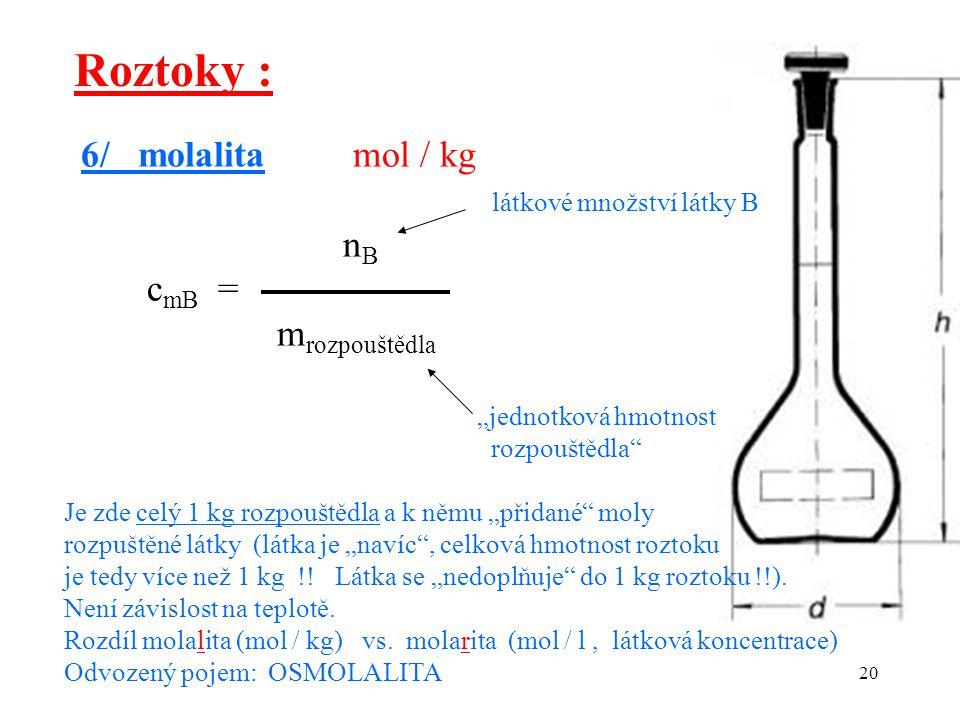"""20 Roztoky : 6/ molalita mol / kg látkové množství látky B n B c mB = m rozpouštědla """"jednotková hmotnost rozpouštědla"""" Je zde celý 1 kg rozpouštědla"""