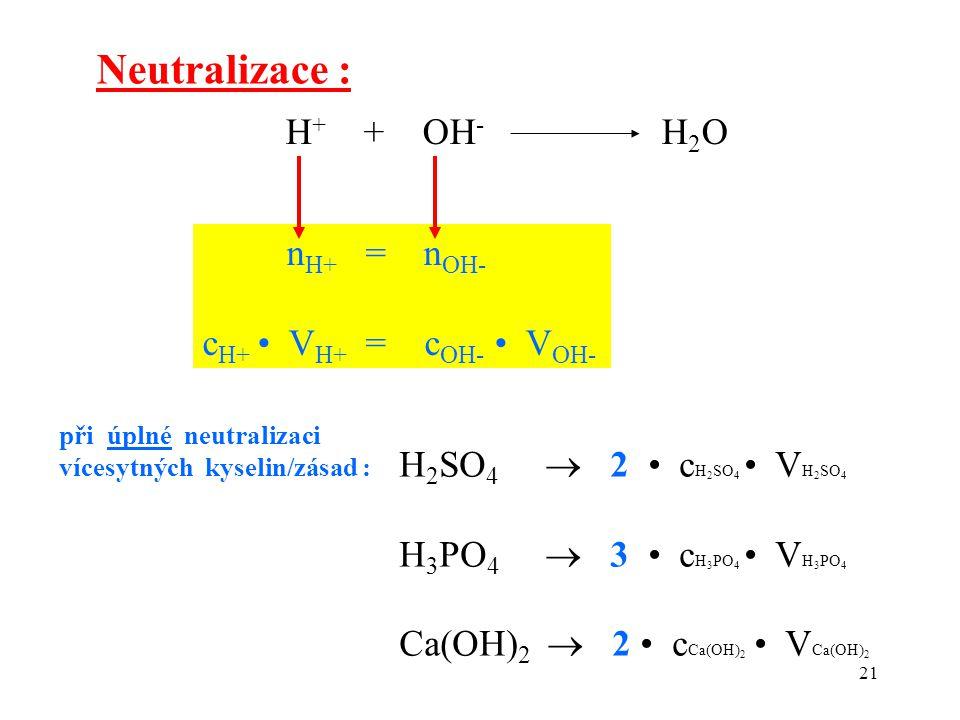 21 H + + OH - H 2 O Neutralizace : n H+ = n OH- c H+ V H+ = c OH- V OH- H 2 SO 4  2 c H 2 SO 4 V H 2 SO 4 H 3 PO 4  3 c H 3 PO 4 V H 3 PO 4 Ca(OH) 2
