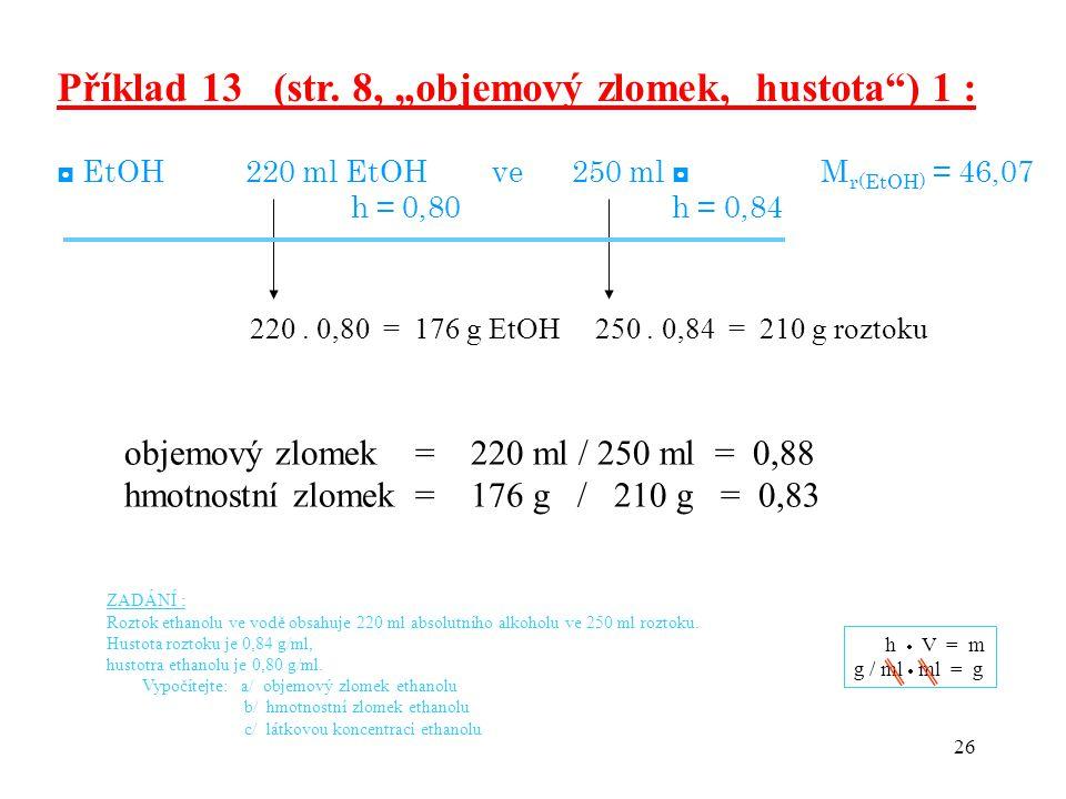 "26 Příklad 13 (str. 8, ""objemový zlomek, hustota"") 1 : ◘ EtOH 220 ml EtOH ve 250 ml ◘ M r(EtOH) = 46,07 h = 0,80 h = 0,84 220. 0,80 = 176 g EtOH 250."