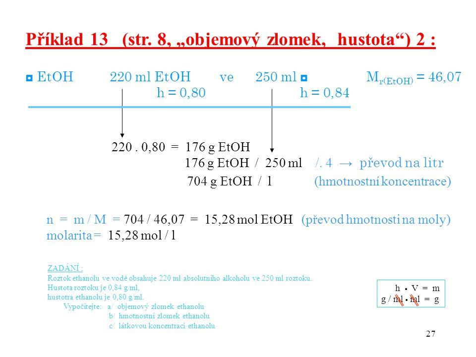 "27 Příklad 13 (str. 8, ""objemový zlomek, hustota"") 2 : ◘ EtOH 220 ml EtOH ve 250 ml ◘ M r(EtOH) = 46,07 h = 0,80 h = 0,84 220. 0,80 = 176 g EtOH 176 g"