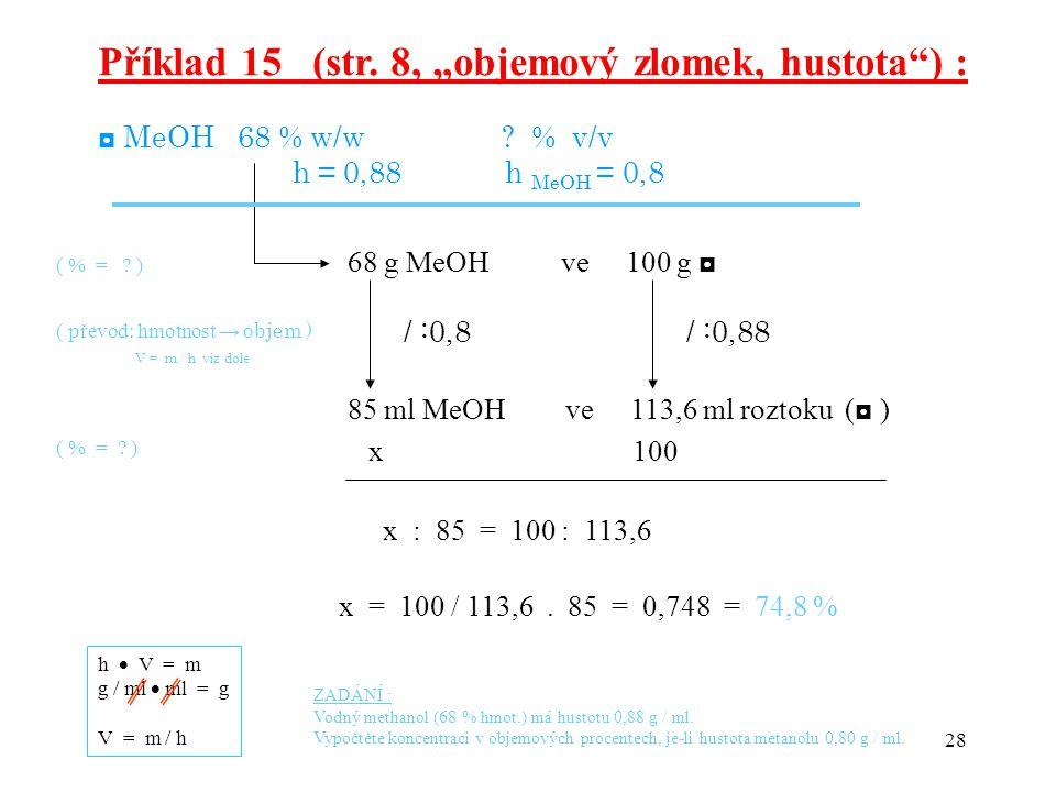 """28 Příklad 15 (str. 8, """"objemový zlomek, hustota"""") : ◘ MeOH 68 % w/w ? % v/v h = 0,88 h MeOH = 0,8 68 g MeOH ve 100 g ◘ / :0,8 / :0,88 85 ml MeOH ve 1"""
