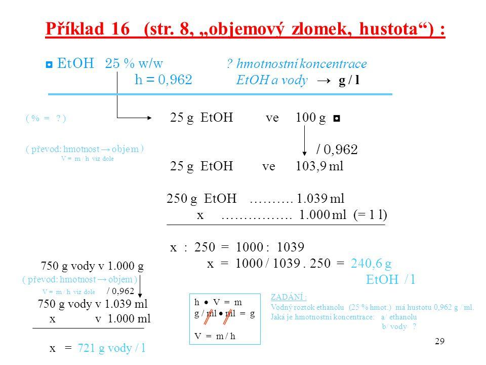 """29 Příklad 16 (str. 8, """"objemový zlomek, hustota"""") : ◘ EtOH 25 % w/w ? hmotnostní koncentrace h = 0,962 EtOH a vody → g / l 25 g EtOH ve 100 g ◘ / 0,9"""