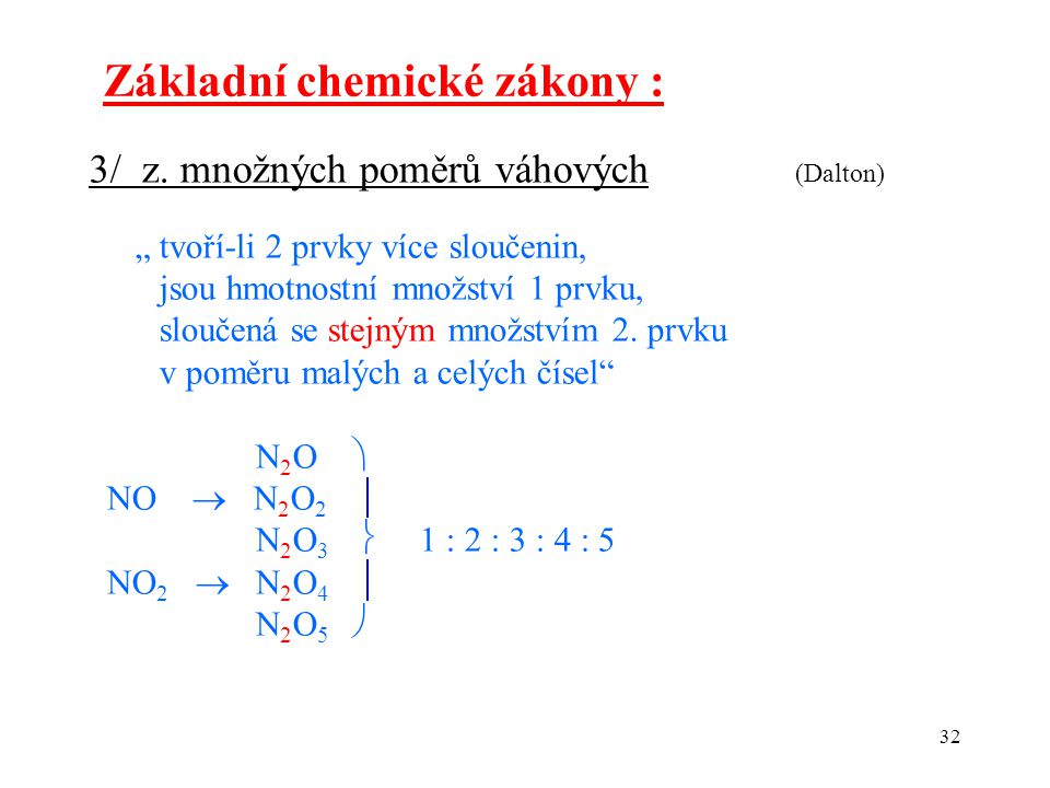 """32 Základní chemické zákony : 3/ z. množných poměrů váhových (Dalton) """" tvoří-li 2 prvky více sloučenin, jsou hmotnostní množství 1 prvku, sloučená se"""