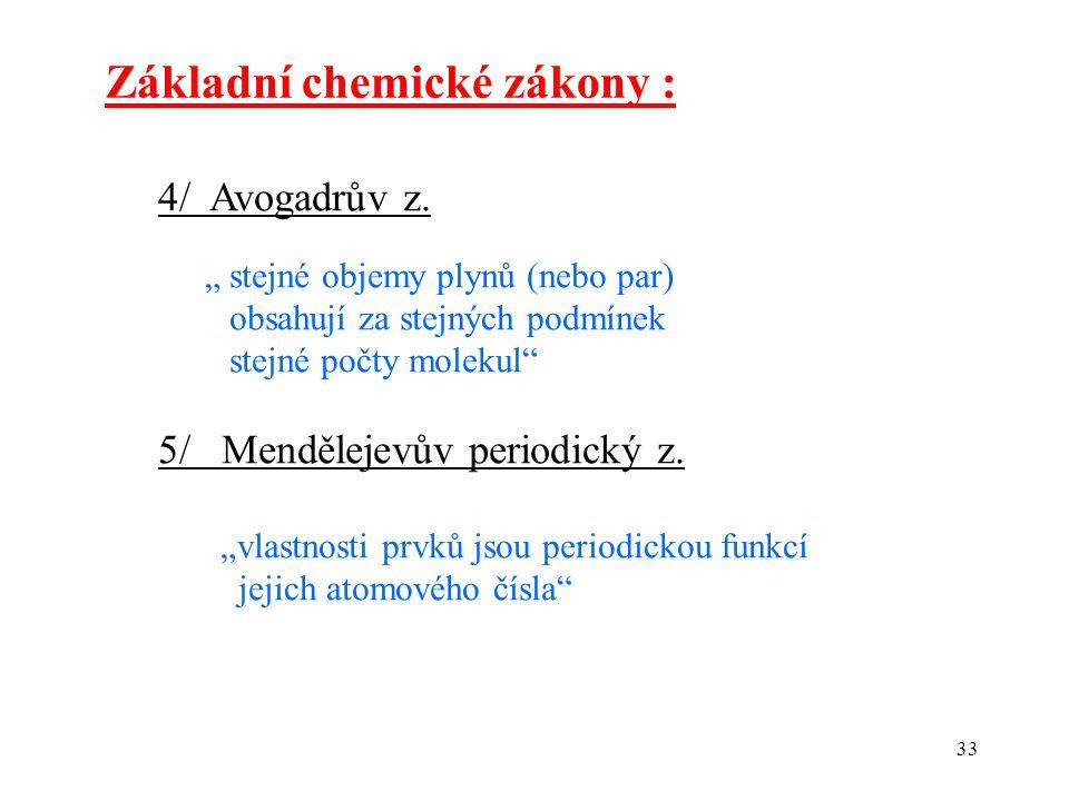 """33 Základní chemické zákony : 4/ Avogadrův z. """" stejné objemy plynů (nebo par) obsahují za stejných podmínek stejné počty molekul"""" 5/ Mendělejevův per"""