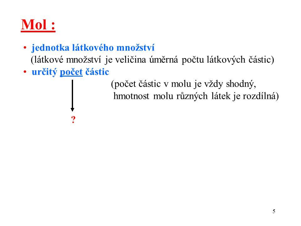5 Mol : jednotka látkového množství (látkové množství je veličina úměrná počtu látkových částic) určitý počet částic (počet částic v molu je vždy shod