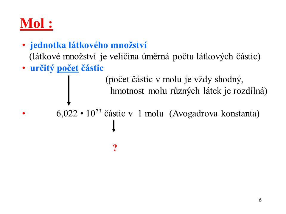 6 Mol : jednotka látkového množství (látkové množství je veličina úměrná počtu látkových částic) určitý počet částic (počet částic v molu je vždy shod