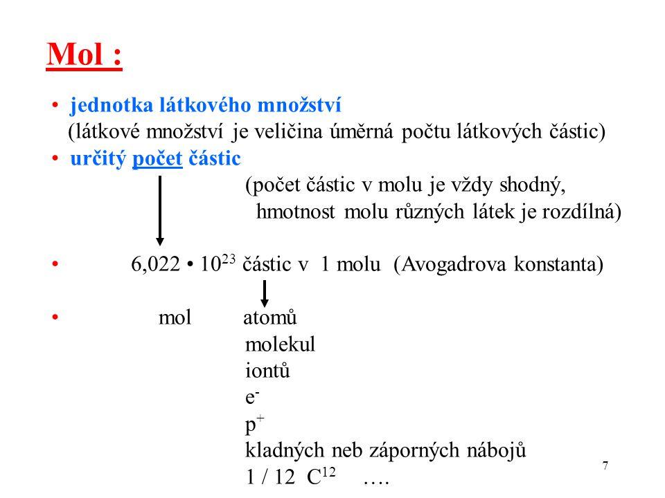 7 Mol : jednotka látkového množství (látkové množství je veličina úměrná počtu látkových částic) určitý počet částic (počet částic v molu je vždy shod