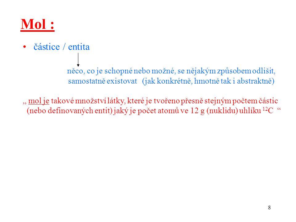 9 Mol - číselné závislosti  počet částic : 6,022 10 23 částic / 1 mol N A, Avogadrova konstanta  číselná hodnota molové hmotnosti (molová hmotnost) : M, (g / mol)  číselná hodnota poměrné molové hmotnosti (poměrná molová M r, (nemá rozměr) hmotnost) :  molární objem : V M, (l / mol) p = 101,3 kPa t = 0 o C 22,4 l / mol  velikost náboje : z F, (C / mol) F = 96.500 C / mol (Faraday) z = počet nábojů u uvažované částice