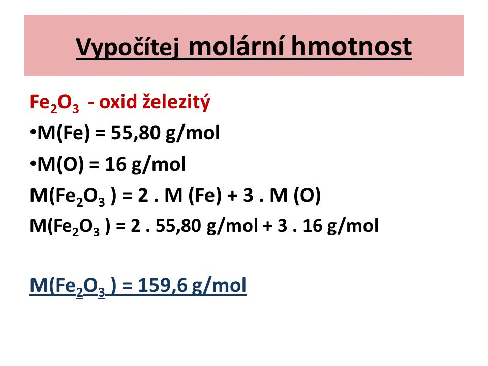 Vypočítej molární hmotnost Fe 2 O 3 - oxid železitý M(Fe) = 55,80 g/mol M(O) = 16 g/mol M(Fe 2 O 3 ) = 2. M (Fe) + 3. M (O) M(Fe 2 O 3 ) = 2. 55,80 g/