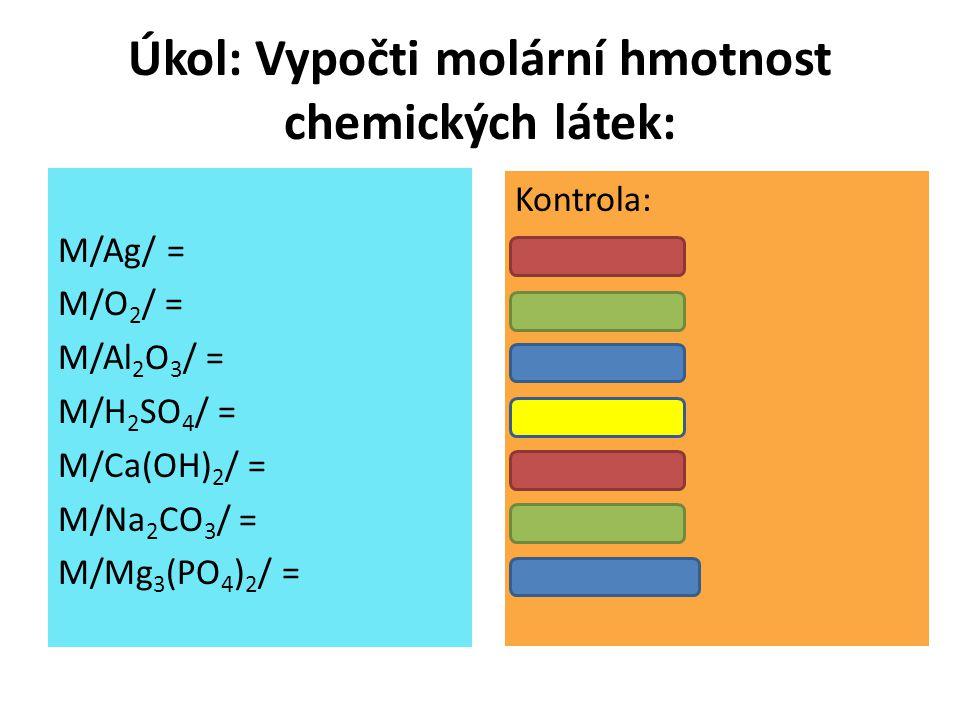 Úkol: Vypočti molární hmotnost chemických látek: M/Ag/ = M/O 2 / = M/Al 2 O 3 / = M/H 2 SO 4 / = M/Ca(OH) 2 / = M/Na 2 CO 3 / = M/Mg 3 (PO 4 ) 2 / = K