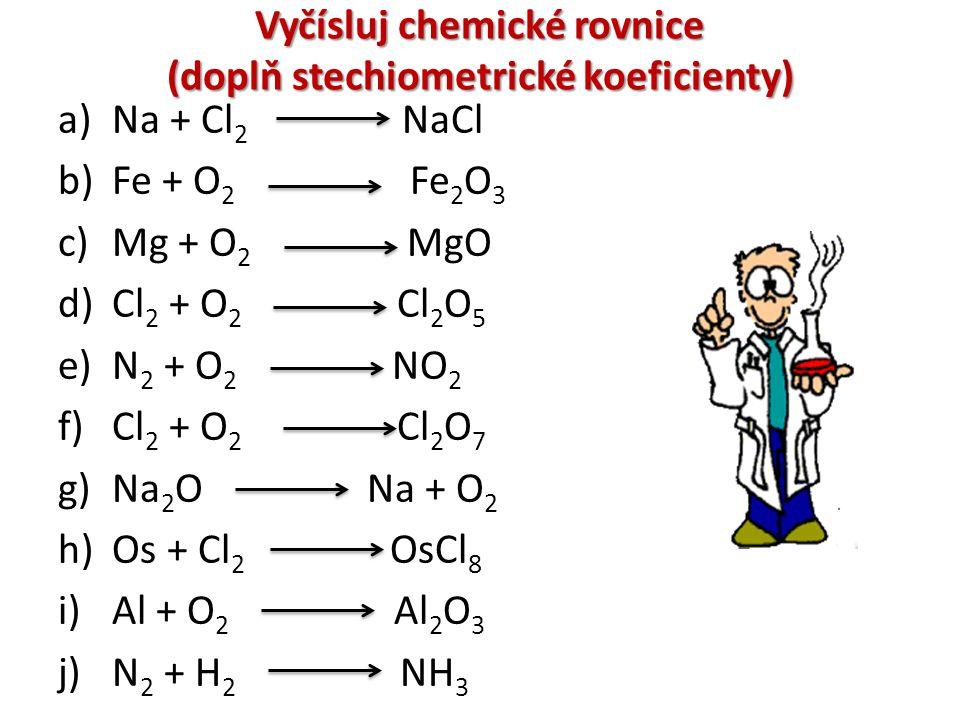 Vyčísluj chemické rovnice (doplň stechiometrické koeficienty) a)Na + Cl 2 NaCl b)Fe + O 2 Fe 2 O 3 c)Mg + O 2 MgO d)Cl 2 + O 2 Cl 2 O 5 e)N 2 + O 2 NO
