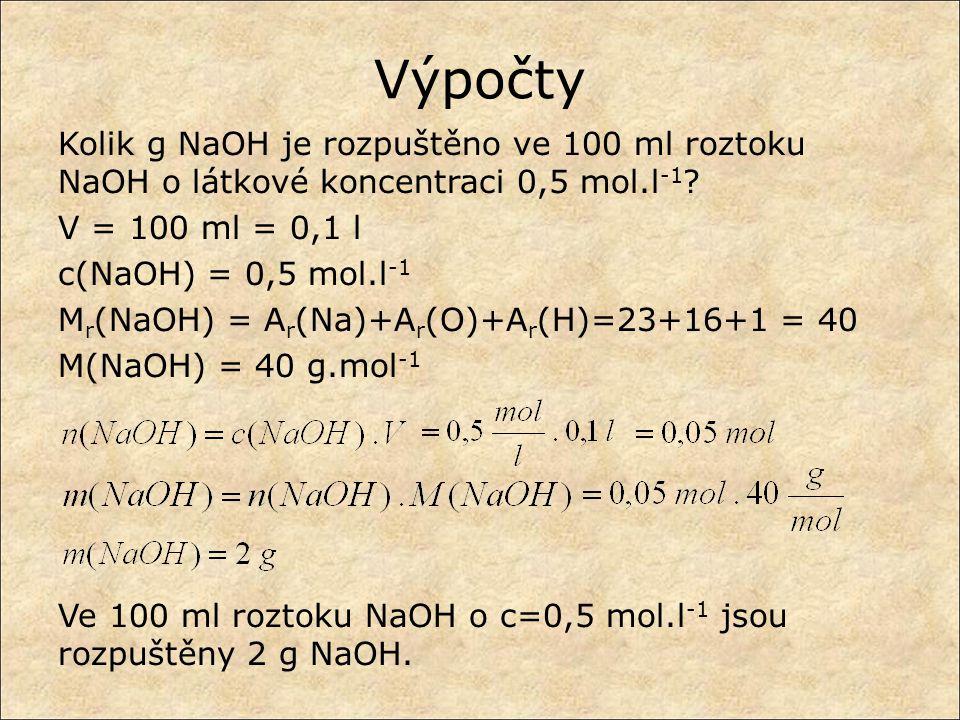 Výpočty Kolik g NaOH je rozpuštěno ve 100 ml roztoku NaOH o látkové koncentraci 0,5 mol.l -1 ? V = 100 ml = 0,1 l c(NaOH) = 0,5 mol.l -1 M r (NaOH) =