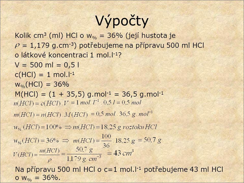 Výpočty Kolik cm 3 (ml) HCl o w % = 36% (její hustota je = 1,179 g.cm -3 ) potřebujeme na přípravu 500 ml HCl o látkové koncentraci 1 mol.l -1 ? V = 5