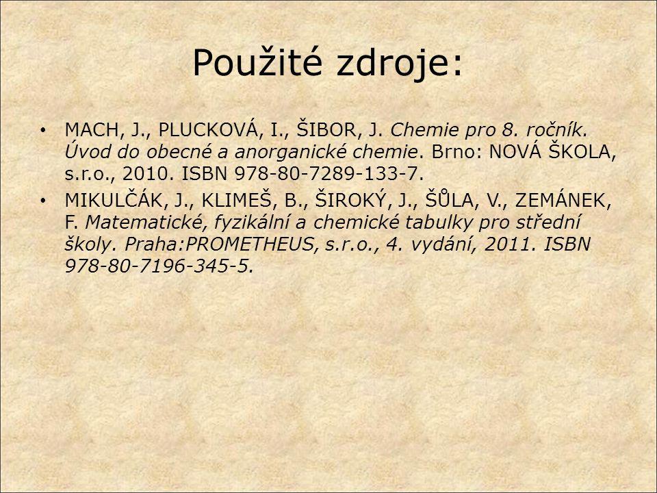 Použité zdroje: MACH, J., PLUCKOVÁ, I., ŠIBOR, J. Chemie pro 8. ročník. Úvod do obecné a anorganické chemie. Brno: NOVÁ ŠKOLA, s.r.o., 2010. ISBN 978-