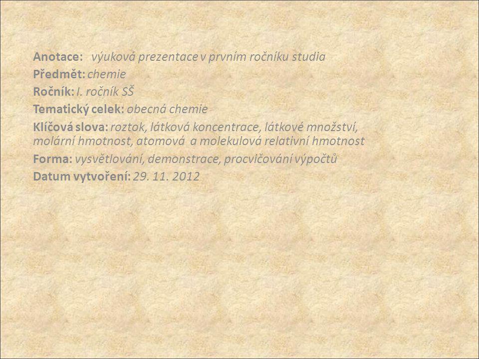 Anotace: výuková prezentace v prvním ročníku studia Předmět: chemie Ročník: I. ročník SŠ Tematický celek: obecná chemie Klíčová slova: roztok, látková