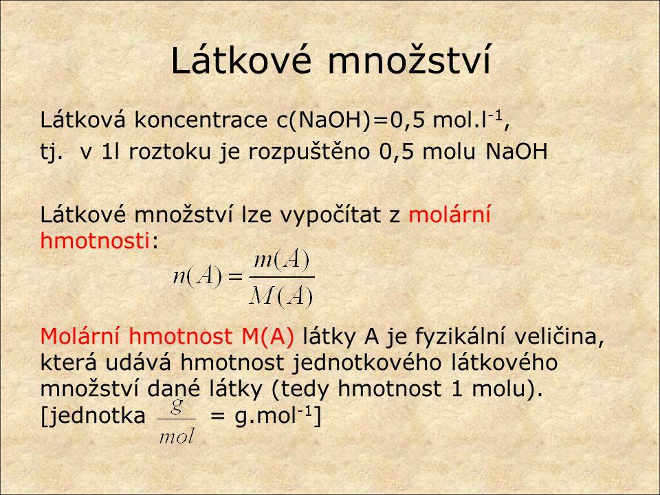 Látkové množství Látková koncentrace c(NaOH)=0,5 mol.l -1, tj. v 1l roztoku je rozpuštěno 0,5 molu NaOH Látkové množství lze vypočítat z molární hmotn
