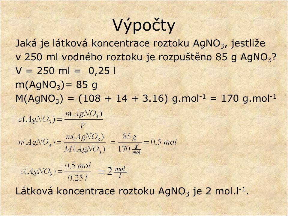 Výpočty Jaká je látková koncentrace roztoku AgNO 3, jestliže v 250 ml vodného roztoku je rozpuštěno 85 g AgNO 3 ? V = 250 ml = 0,25 l m(AgNO 3 )= 85 g