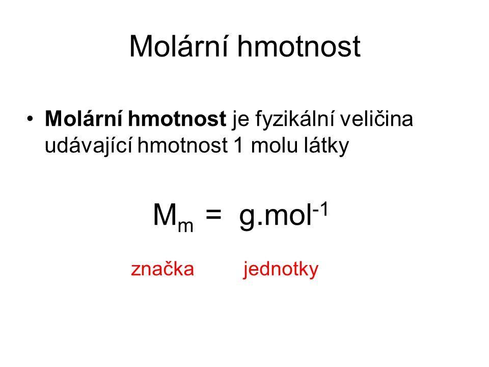Molární hmotnost Molární hmotnost je fyzikální veličina udávající hmotnost 1 molu látky M m = g.mol -1 značka jednotky