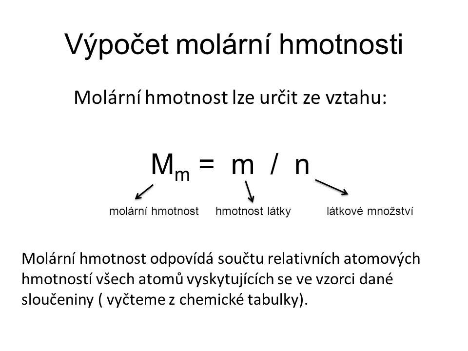 Výpočet molární hmotnosti Molární hmotnost lze určit ze vztahu: M m = m / n molární hmotnost hmotnost látky látkové množství Molární hmotnost odpovídá