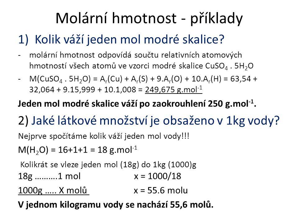 Molární hmotnost - příklady 1)Kolik váží jeden mol modré skalice? -molární hmotnost odpovídá součtu relativních atomových hmotností všech atomů ve vzo